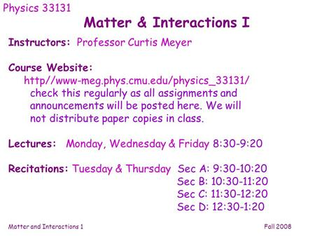 Matter and Interactions 1 Fall 2008 Matter & Interactions I Physics 33131 Instructors: Professor Curtis Meyer Course Website: http//www-meg.phys.cmu.edu/physics_33131/