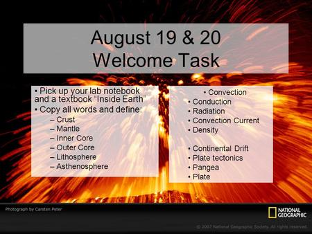 "August 19 & 20 Welcome Task Pick up your lab notebook and a textbook ""Inside Earth"" Copy all words and define: – Crust – Mantle – Inner Core – Outer Core."