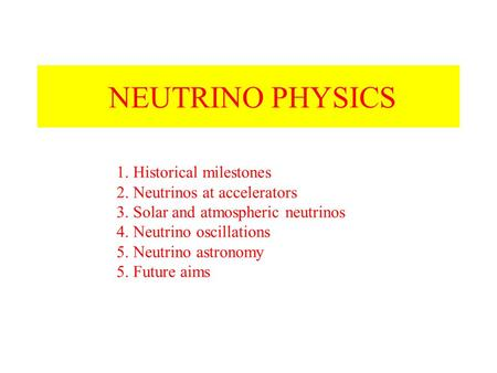 NEUTRINO PHYSICS 1. Historical milestones 2. Neutrinos at accelerators 3. Solar and atmospheric neutrinos 4. Neutrino oscillations 5. Neutrino astronomy.