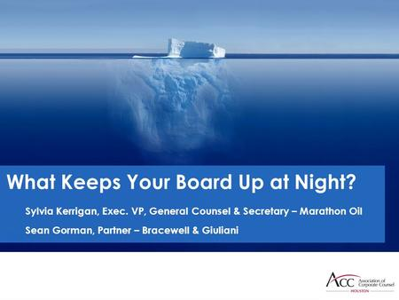 What Keeps Your Board Up at Night? Sylvia Kerrigan, Exec. VP, General Counsel & Secretary – Marathon Oil Sean Gorman, Partner – Bracewell & Giuliani.