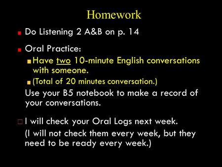 Homework Do Listening 2 A&B on p. 14 Oral Practice: Have two 10-minute English conversations with someone. (Total of 20 minutes conversation.) Use your.