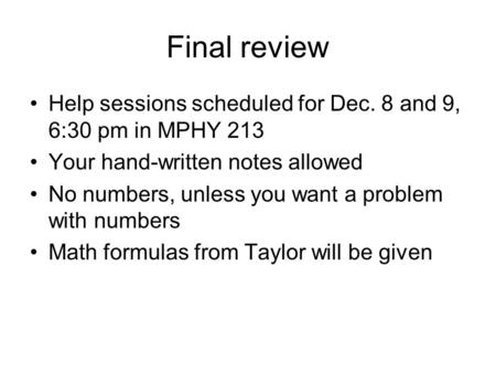 Final review Help sessions scheduled for Dec. 8 and 9, 6:30 pm in MPHY 213 Your hand-written notes allowed No numbers, unless you want a problem with numbers.
