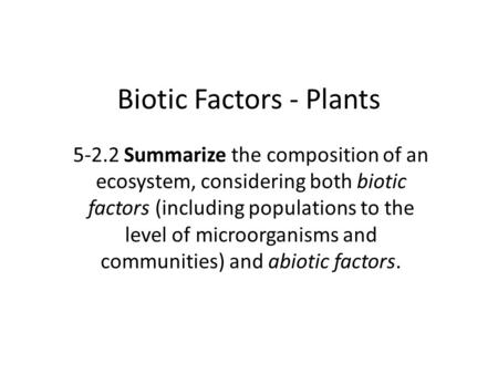 Biotic Factors - Plants 5-2.2 Summarize the composition of an ecosystem, considering both biotic factors (including populations to the level of microorganisms.
