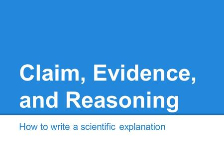 Claim, Evidence, and Reasoning How to write a scientific explanation.