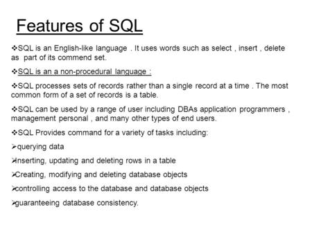 Features of SQL SQL is an English-like language . It uses words such as select , insert , delete as part of its commend set. SQL is an a non-procedural.