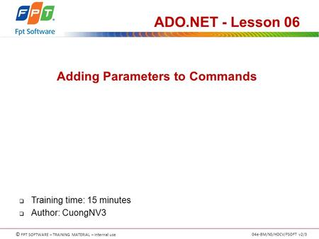 © FPT SOFTWARE – TRAINING MATERIAL – Internal use 04e-BM/NS/HDCV/FSOFT v2/3 Adding Parameters to Commands ADO.NET - Lesson 06  Training time: 15 minutes.
