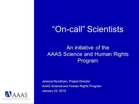 """On-call"" Scientists An initiative of the AAAS Science and Human Rights Program Jessica Wyndham, Project Director AAAS Science and Human Rights Program."