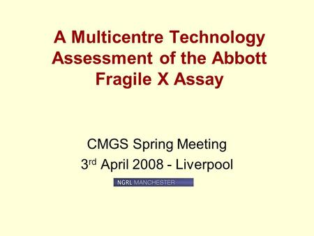 A Multicentre Technology Assessment of the Abbott Fragile X Assay CMGS Spring Meeting 3 rd April 2008 - Liverpool.