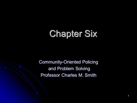 1 Chapter Six Community-Oriented Policing and Problem Solving and Problem Solving Professor Charles M. Smith.