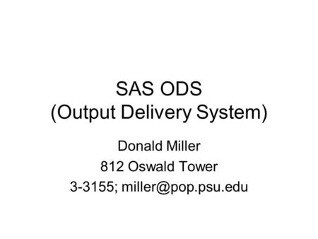 SAS ODS (Output Delivery System) Donald Miller 812 Oswald Tower 3-3155;
