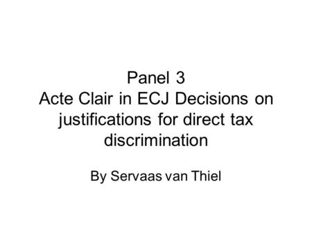 Panel 3 Acte Clair in ECJ Decisions on justifications for direct tax discrimination By Servaas van Thiel.