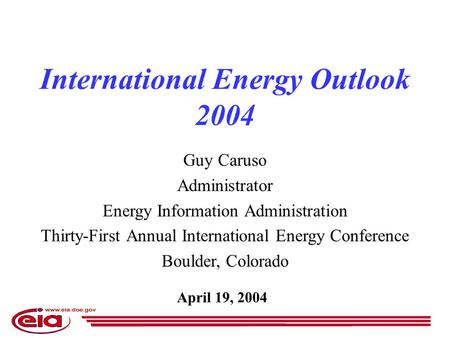 April 19, 2004 International Energy Outlook 2004 Guy Caruso Administrator Energy Information Administration Thirty-First Annual International Energy Conference.