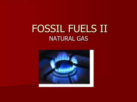FOSSIL FUELS II NATURAL GAS. Mixture of light hydrocarbons, mostly Methane, CH 4. Mixture of light hydrocarbons, mostly Methane, CH 4.