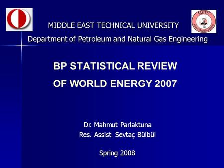 BP STATISTICAL REVIEW OF WORLD ENERGY 2007 MIDDLE EAST TECHNICAL UNIVERSITY Spring 2008 Department of Petroleum and Natural Gas Engineering Dr. Mahmut.