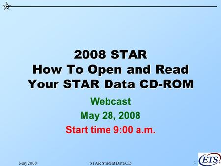May 2008STAR Student Data CD 1 2008 STAR How To Open and Read Your STAR Data CD-ROM Webcast May 28, 2008 Start time 9:00 a.m.