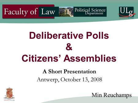 Deliberative Polls & Citizens' Assemblies A Short Presentation Antwerp, October 13, 2008 Min Reuchamps.