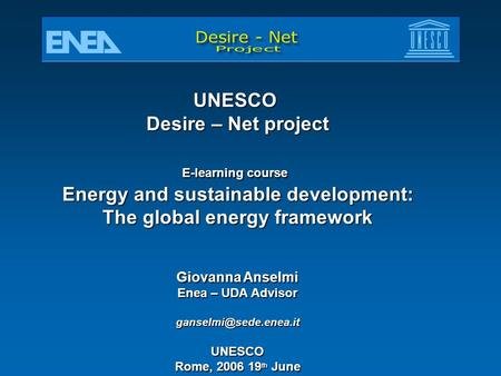 UNESCO Desire – Net project E-learning course Energy and sustainable development: The global energy framework Giovanna Anselmi Enea – UDA Advisor