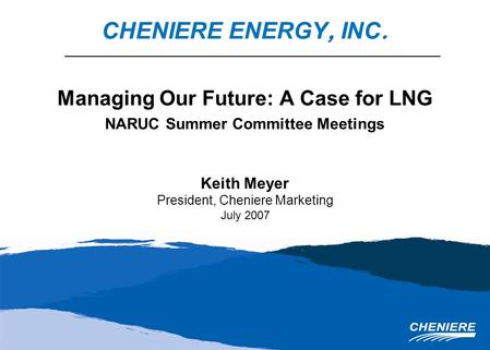 Managing Our Future: A Case for LNG NARUC Summer Committee Meetings Keith Meyer President, Cheniere Marketing July 2007 CHENIERE ENERGY, INC.