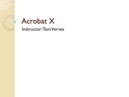 Acrobat X Instructor: Tom Vorves. Morning Topics Morning Topics Introduction to PDF files Navigate in PDF files Use Acrobat Reader to view, print, copy.