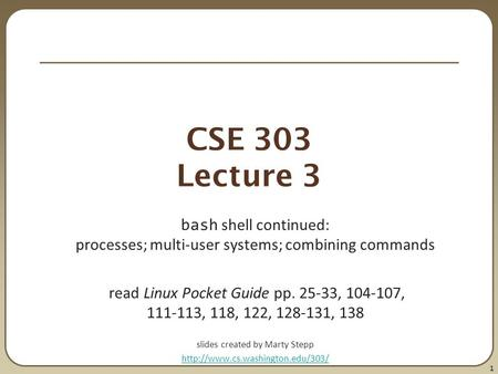 1 CSE 303 Lecture 3 bash shell continued: processes; multi-user systems; combining commands read Linux Pocket Guide pp. 25-33, 104-107, 111-113, 118, 122,