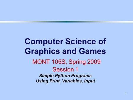 1 Computer Science of Graphics and Games MONT 105S, Spring 2009 Session 1 Simple Python Programs Using Print, Variables, Input.