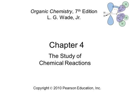 Chapter 4 Copyright © 2010 Pearson Education, Inc. Organic Chemistry, 7 th Edition L. G. Wade, Jr. The Study of Chemical Reactions.