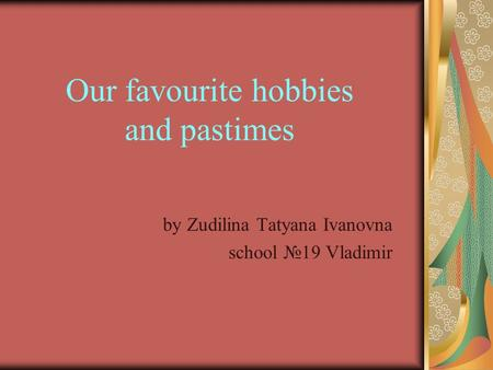 Our favourite hobbies and pastimes by Zudilina Tatyana Ivanovna school №19 Vladimir.