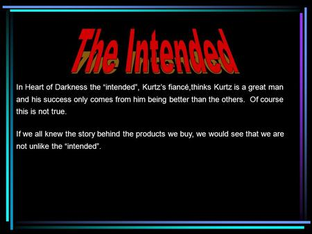 "In Heart of Darkness the ""intended"", Kurtz's fiancé,thinks Kurtz is a great man and his success only comes from him being better than the others. Of course."