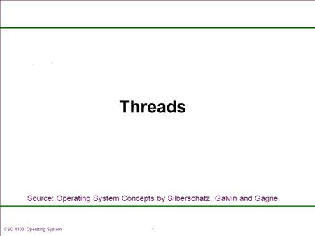 1 CSC 4103: Operating System Threads Source: Operating System Concepts by Silberschatz, Galvin and Gagne.