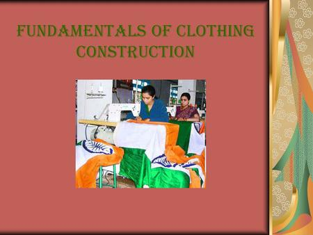 FUNDAMENTALS OF CLOTHING CONSTRUCTION. Objective To provide basic skills and information regarding sewing, pressing and constructing a basic garment.