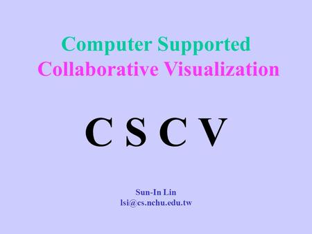 Computer Supported Collaborative Visualization C S C V Sun-In Lin