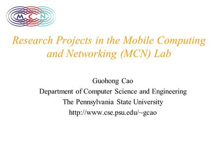 Research Projects in the Mobile Computing and Networking (MCN) Lab Guohong Cao Department of Computer Science and Engineering The Pennsylvania State University.