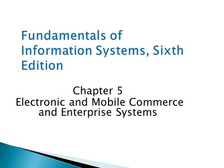 Fundamentals of Information Systems, Sixth Edition Chapter 5 Electronic and Mobile Commerce and Enterprise Systems.