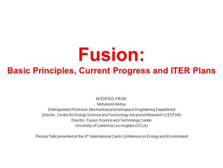 Fusion: Basic Principles, Current Progress and ITER Plans MODIFIED FROM: Mohamed Abdou Distinguished Professor, Mechanical and Aerospace Engineering Department.