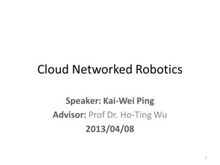 Cloud Networked Robotics Speaker: Kai-Wei Ping Advisor: Prof Dr. Ho-Ting Wu 2013/04/08 1.
