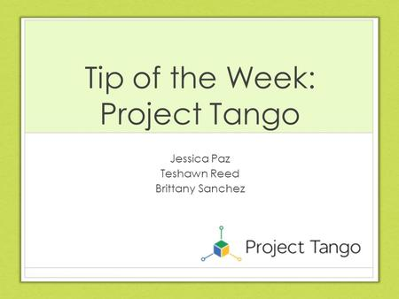 Tip of the Week: Project Tango Jessica Paz Teshawn Reed Brittany Sanchez.
