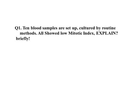 Q1. Ten blood samples are set up, cultured by routine methods. All Showed low Mitotic Index, EXPLAIN? briefly!