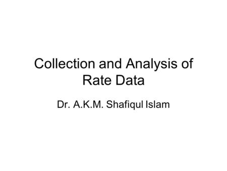 Collection and Analysis of Rate Data Dr. A.K.M. Shafiqul Islam.