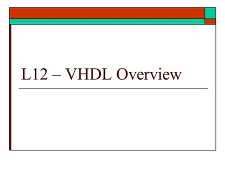 L12 – VHDL Overview. VHDL Overview  HDL history and background  HDL CAD systems  HDL view of design  Low level HDL examples  Ref: text Unit 10, 17,