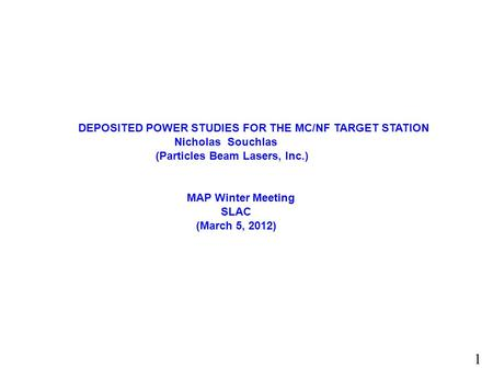 DEPOSITED POWER STUDIES FOR THE MC/NF TARGET STATION. Nicholas Souchlas (PBL) (MAP CONFERENCE SLAC 2012) 1 DEPOSITED POWER STUDIES FOR THE MC/NF TARGET.