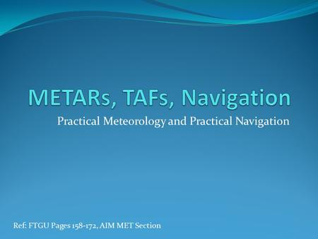 Practical Meteorology and Practical Navigation Ref: FTGU Pages 158-172, AIM MET Section.