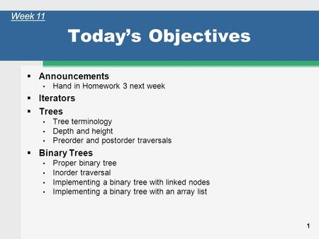 1 Today's Objectives  Announcements Hand in Homework 3 next week  Iterators  Trees Tree terminology Depth and height Preorder and postorder traversals.