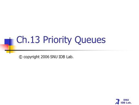 SNU IDB Lab. Ch.13 Priority Queues © copyright 2006 SNU IDB Lab.
