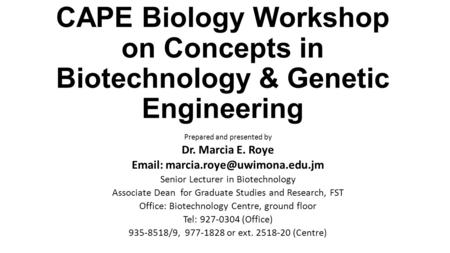 CAPE Biology Workshop on Concepts in Biotechnology & Genetic Engineering Prepared and presented by Dr. Marcia E. Roye