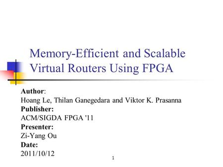 1 Memory-Efficient and Scalable Virtual Routers Using FPGA Author: Hoang Le, Thilan Ganegedara and Viktor K. Prasanna Publisher: ACM/SIGDA FPGA '11 Presenter: