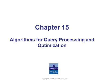 Chapter 15 Algorithms for Query Processing and Optimization Copyright © 2004 Pearson Education, Inc.