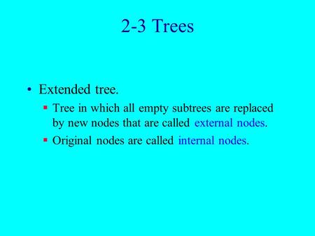 2-3 Trees Extended tree.  Tree in which all empty subtrees are replaced by new nodes that are called external nodes.  Original nodes are called internal.
