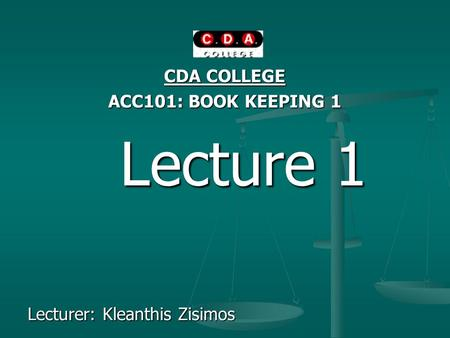 CDA COLLEGE ACC101: BOOK KEEPING 1 Lecture 1 Lecture 1 Lecturer: Kleanthis Zisimos.