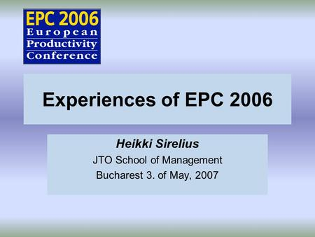 Experiences of EPC 2006 Heikki Sirelius JTO School of Management Bucharest 3. of May, 2007.