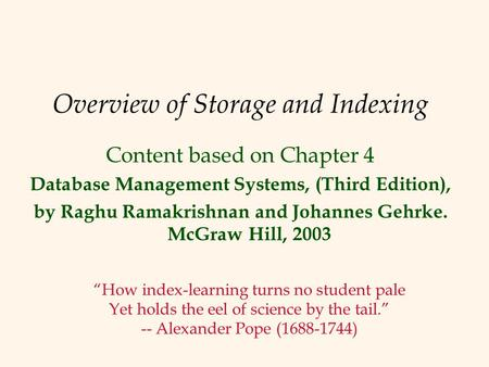 Overview of Storage and Indexing Content based on Chapter 4 Database Management Systems, (Third Edition), by Raghu Ramakrishnan and Johannes Gehrke. McGraw.